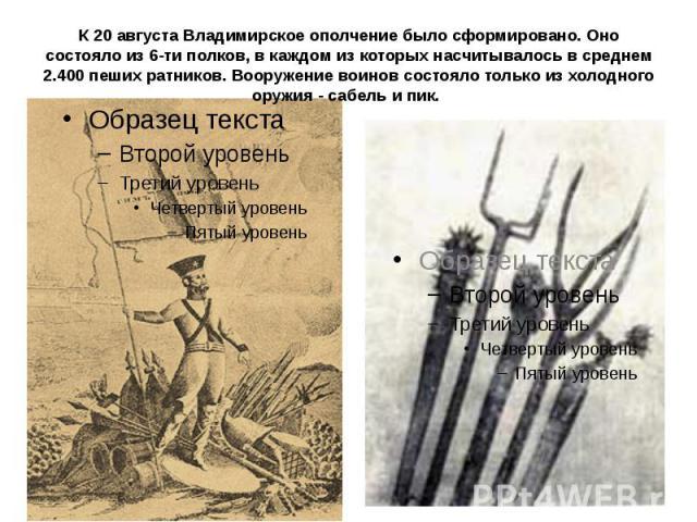 К 20 августа Владимирское ополчение было сформировано. Оно состояло из 6-ти полков, в каждом из которых насчитывалось в среднем 2.400 пеших ратников. Вооружение воинов состояло только из холодного оружия - сабель и пик.