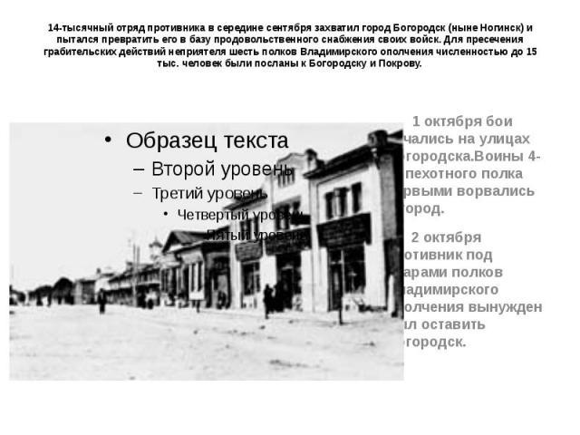 14-тысячный отряд противника в середине сентября захватил город Богородск (ныне Ногинск) и пытался превратить его в базу продовольственного снабжения своих войск. Для пресечения грабительских действий неприятеля шесть полков Владимирского ополчения …