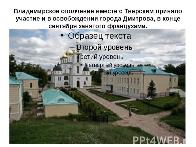 Владимирское ополчение вместе с Тверским приняло участие и в освобождении города Дмитрова, в конце сентября занятого французами.