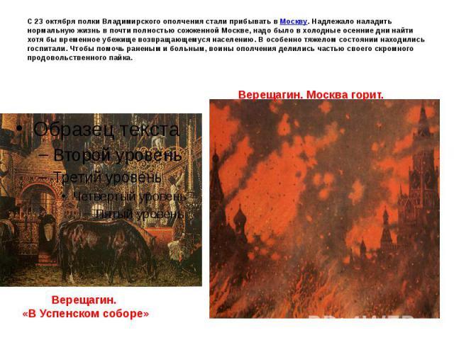 С 23 октября полки Владимирского ополчения стали прибывать в Москву. Надлежало наладить нормальную жизнь в почти полностью сожженной Москве, надо было в холодные осенние дни найти хотя бы временное убежище возвращающемуся населению. В особенно тяжел…
