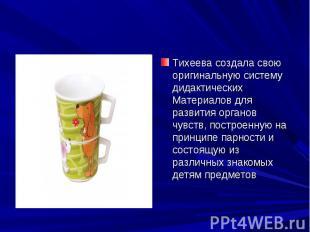Тихеева создала свою оригинальную систему дидактических Материалов для развития