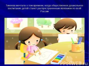 Тихеева мечтала о том времени, когда общественное дошкольное воспитание детей ст