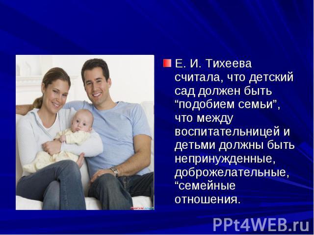 """Е. И. Тихеева считала, что детский сад должен быть """"подобием семьи"""", что между воспитательницей и детьми должны быть непринужденные, доброжелательные, """"семейные отношения."""