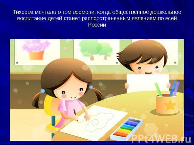 Тихеева мечтала о том времени, когда общественное дошкольное воспитание детей станет распространенным явлением по всей России