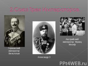 2.Союз Трех Императоров.Германский император ВильгельмАлександр 3Австрийский имп