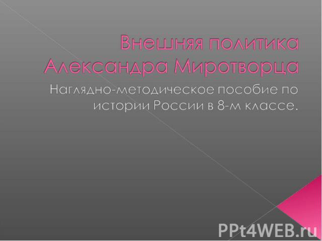 Внешняя политика Александра Миротворца Наглядно-методическое пособие по истории России в 8-м классе.