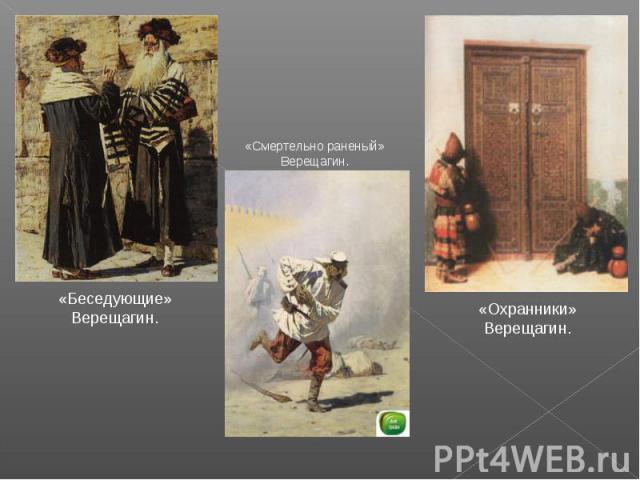 «Беседующие» Верещагин.«Смертельно раненый» Верещагин.«Охранники» Верещагин.