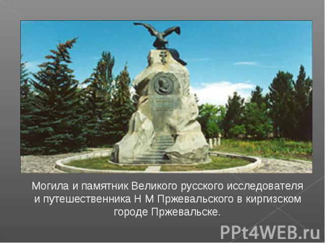 Могила и памятник Великого русского исследователя и путешественника Н М Пржевальского в киргизском городе Пржевальске.