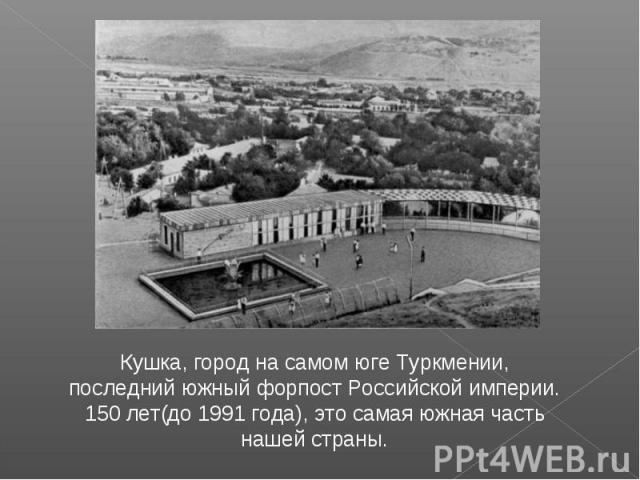 Кушка, город на самом юге Туркмении, последний южный форпост Российской империи. 150 лет(до 1991 года), это самая южная часть нашей страны.