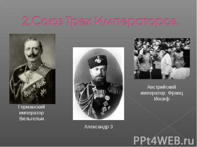 2.Союз Трех Императоров.Германский император ВильгельмАлександр 3Австрийский император Франц Иосиф