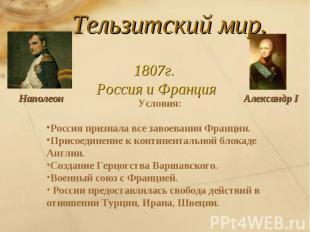 Тельзитский мир.1807г. Россия и ФранцияУсловия:Россия признала все завоевания Фр
