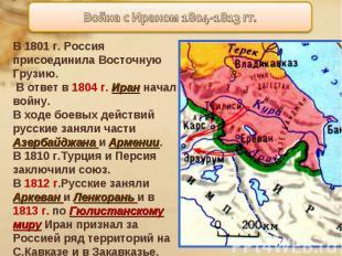 В 1801 г. Россия присоединила Восточную Грузию. В ответ в 1804 г. Иран начал вой