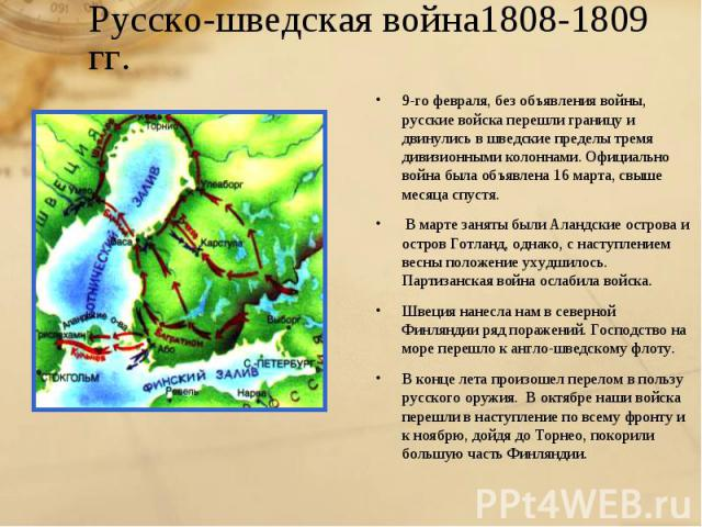 Русско-шведская война1808-1809 гг.9-го февраля, без объявления войны, русские войска перешли границу и двинулись в шведские пределы тремя дивизионными колоннами. Официально война была объявлена 16 марта, свыше месяца спустя.В марте заняты были Алан…