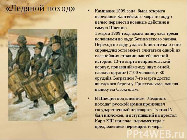 «Ледяной поход»Кампания 1809 года была открыта переходом Балтийского моря по льду с целью перенести военные действия в самую Швецию. 1 марта 1809 года армия двинулась тремя колоннами по льду Ботнического залива. Переход по льду удался блистательно и…