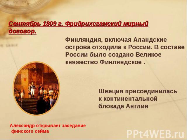 Сентябрь 1809 г. Фридрихсгамский мирный договор.Финляндия, включая Аландские острова отходила к России. В составе России было создано Великое княжество Финляндское .Швеция присоединилась к континентальной блокаде АнглииАлександр открывает заседание …