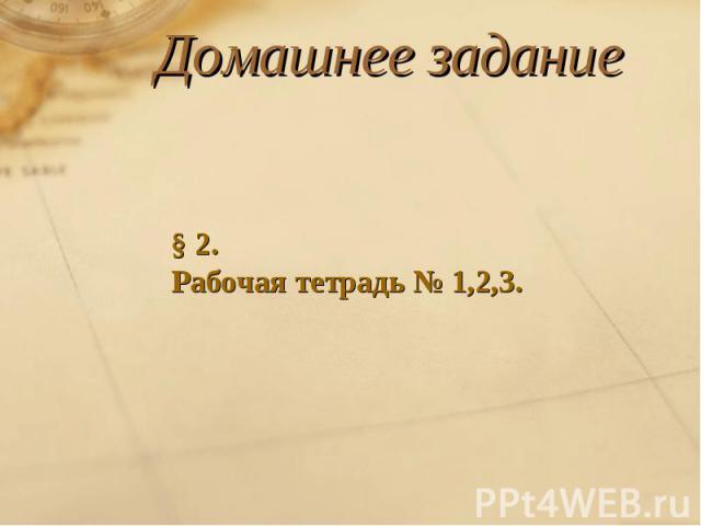 Домашнее задание§ 2.Рабочая тетрадь № 1,2,3.