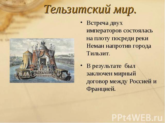 Тельзитский мир.Встреча двух императоров состоялась на плоту посреди реки Неман напротив города Тильзит.В результате был заключен мирный договор между Россией и Францией.