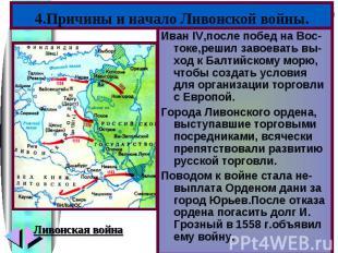 4.Причины и начало Ливонской войны.Иван IV,после побед на Вос-токе,решил завоева