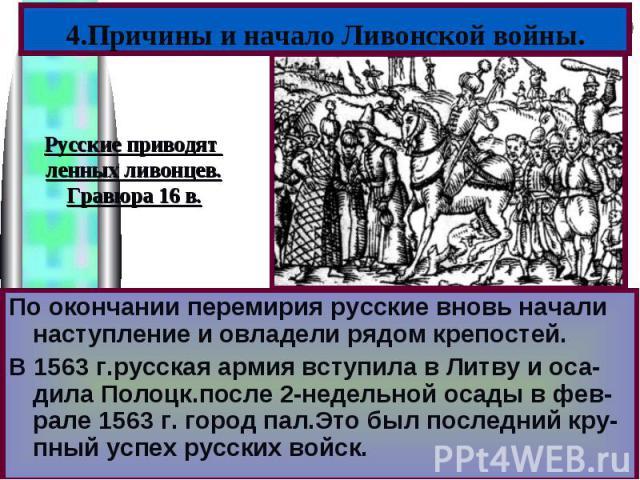 4.Причины и начало Ливонской войны.Русские приводят ленных ливонцев.Гравюра 16 в.По окончании перемирия русские вновь начали наступление и овладели рядом крепостей.В 1563 г.русская армия вступила в Литву и оса-дила Полоцк.после 2-недельной осады в ф…