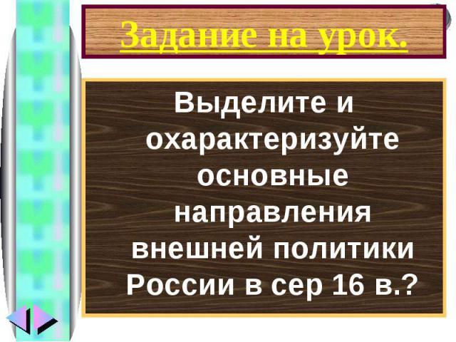Задание на урок.Выделите и охарактеризуйте основные направления внешней политики России в сер 16 в.?