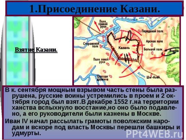 1.Присоединение Казани.В к. сентября мощным взрывом часть стены была раз-рушена, русские воины устремились в проем и 2 ок-тября город был взят.В декабре 1552 г.на территории ханства вспыхнуло восстание,но оно было подавле-но, а его руководители были…