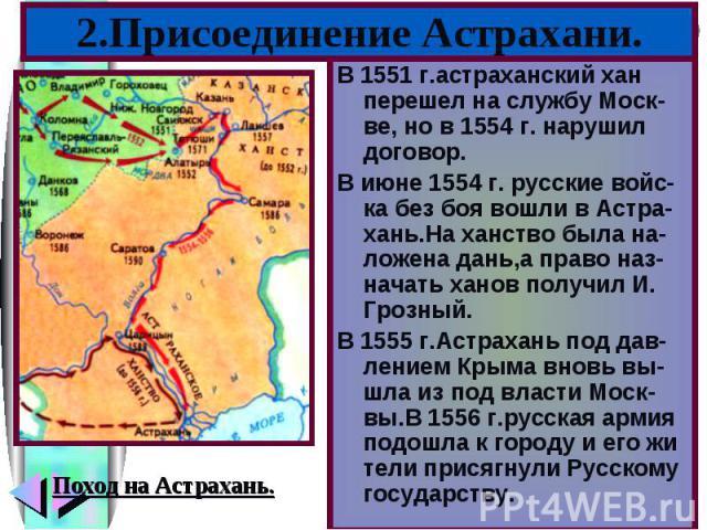 2.Присоединение Астрахани.В 1551 г.астраханский хан перешел на службу Моск-ве, но в 1554 г. нарушил договор.В июне 1554 г. русские войс-ка без боя вошли в Астра-хань.На ханство была на-ложена дань,а право наз-начать ханов получил И. Грозный.В 1555 г…