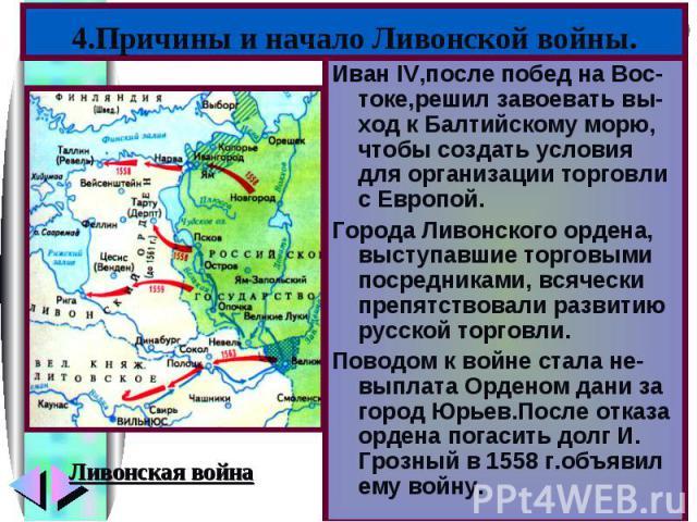 4.Причины и начало Ливонской войны.Иван IV,после побед на Вос-токе,решил завоевать вы-ход к Балтийскому морю, чтобы создать условия для организации торговли с Европой.Города Ливонского ордена, выступавшие торговыми посредниками, всячески препятствов…