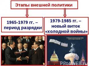 Этапы внешней политики 1965-1979 гг. – период разрядки1979-1985 гг. – новый вито