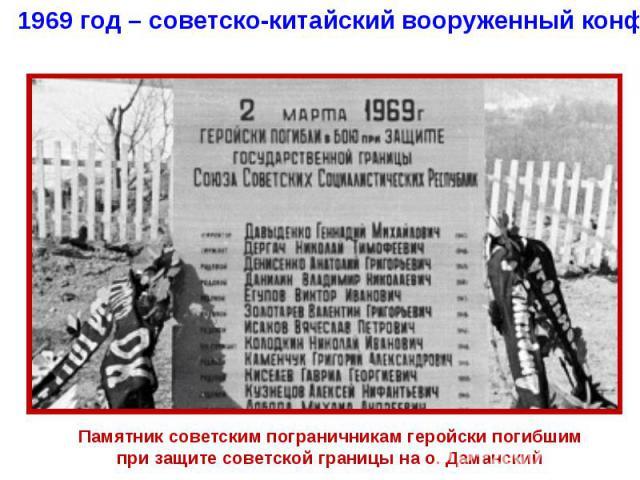1969 год – советско-китайский вооруженный конфликт на о. ДаманскийПамятник советским пограничникам геройски погибшим при защите советской границы на о. Даманский