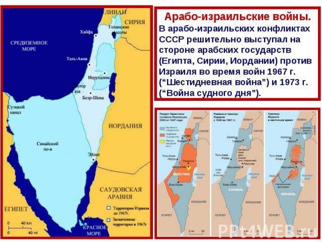 """Арабо-израильские войны.В арабо-израильских конфликтах СССР решительно выступал на стороне арабских государств (Египта, Сирии, Иордании) против Израиля во время войн 1967 г. (""""Шестидневная война"""") и 1973 г. (""""Война судного дня"""")."""