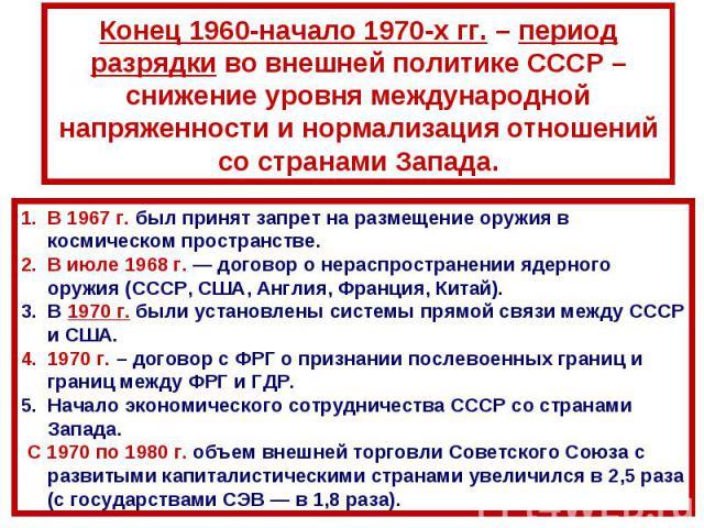 Конец 1960-начало 1970-х гг. – период разрядки во внешней политике СССР – снижение уровня международной напряженности и нормализация отношений со странами Запада.В 1967г. был принят запрет на размещение оружия в космическом пространстве.В июле 1968…