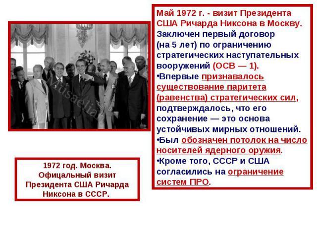 Май 1972г. - визит Президента США Ричарда Никсона в Москву.Заключен первый договор (на 5 лет) по ограничению стратегических наступательных вооружений (ОСВ— 1).Впервые признавалось существование паритета (равенства) стратегических сил, подтверждало…