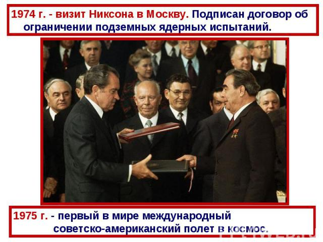 1974 г. - визит Никсона в Москву. Подписан договор об ограничении подземных ядерных испытаний. 1975 г. - первый в мире международный советско-американский полет в космос.