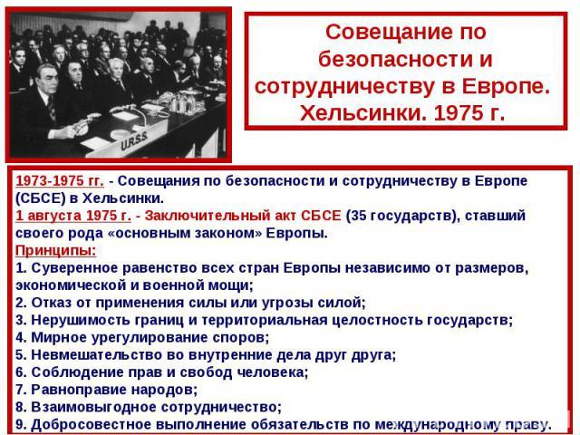 Совещание по безопасности и сотрудничеству в Европе. Хельсинки. 1975 г. 1973-1975 гг. - Совещания по безопасности и сотрудничеству в Европе (СБСЕ) в Хельсинки. 1 августа 1975г. - Заключительный акт СБСЕ (35 государств), ставший своего рода «основны…