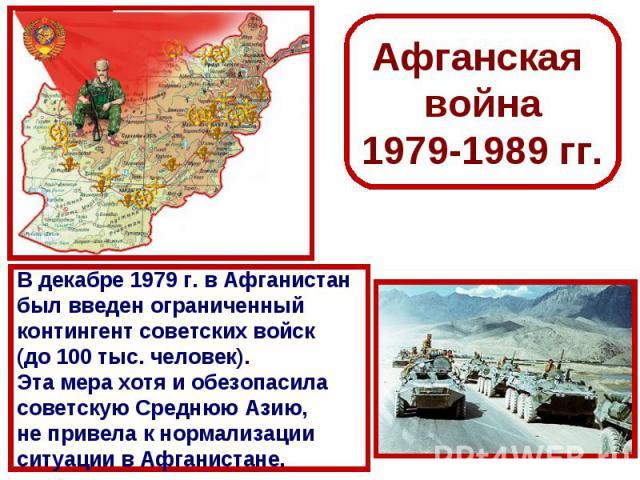 Афганская война1979-1989 гг.В декабре 1979 г. в Афганистан был введен ограниченный контингент советских войск (до 100 тыс. человек). Эта мера хотя и обезопасила советскую Среднюю Азию, не привела к нормализации ситуации в Афганистане.