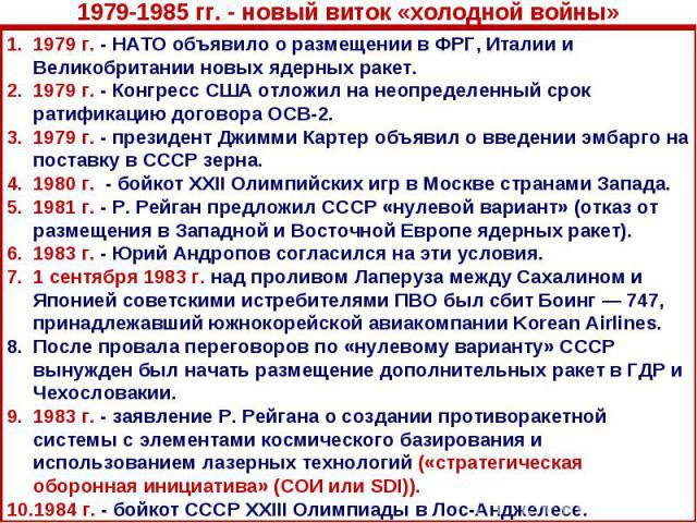 1979-1985 гг. - новый виток «холодной войны»1979 г. - НАТО объявило о размещении в ФРГ, Италии и Великобритании новых ядерных ракет. 1979 г. - Конгресс США отложил на неопределенный срок ратификацию договора ОСВ-2. 1979 г. - президент Джимми Картер …
