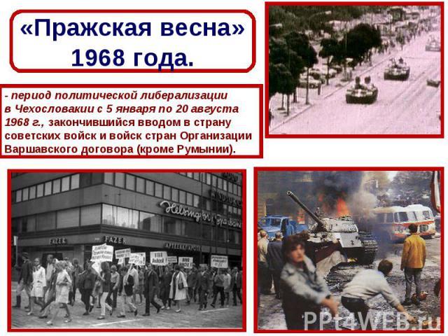 «Пражская весна»1968 года.- период политической либерализации в Чехословакии с 5 января по 20 августа 1968 г., закончившийся вводом в страну советских войск и войск стран Организации Варшавского договора (кроме Румынии).