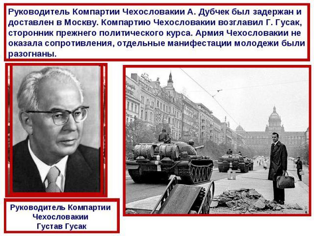 Руководитель Компартии Чехословакии А. Дубчек был задержан и доставлен в Москву. Компартию Чехословакии возглавил Г. Гусак, сторонник прежнего политического курса. Армия Чехословакии не оказала сопротивления, отдельные манифестации молодежи были раз…