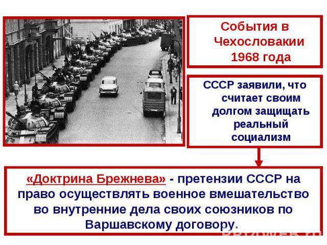События в Чехословакии 1968 годаСССР заявили, что считает своим долгом защищать реальный социализм«Доктрина Брежнева» - претензии СССР на право осуществлять военное вмешательство во внутренние дела своих союзников по Варшавскому договору.