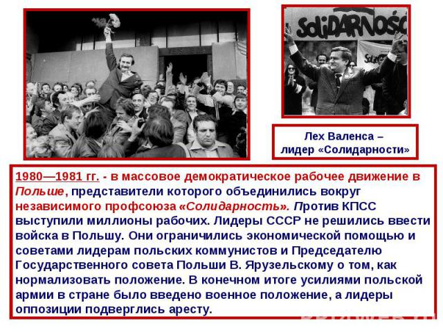 Лех Валенса – лидер «Солидарности»1980—1981 гг. - в массовое демократическое рабочее движение в Польше, представители которого объединились вокруг независимого профсоюза «Солидарность». Против КПСС выступили миллионы рабочих. Лидеры СССР не решились…