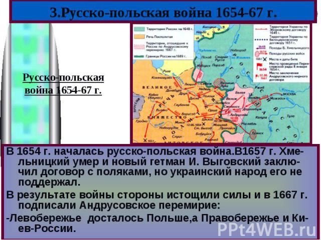 3.Русско-польская война 1654-67 г.Русско-польскаявойна 1654-67 г.В 1654 г. началась русско-польская война.В1657 г. Хме-льницкий умер и новый гетман И. Выговский заклю-чил договор с поляками, но украинский народ его не поддержал.В результате войны ст…