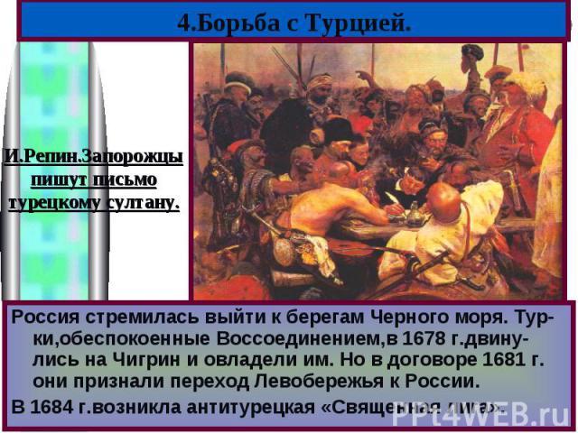 4.Борьба с Турцией.И.Репин.Запорожцыпишут письмотурецкому султану.Россия стремилась выйти к берегам Черного моря. Тур-ки,обеспокоенные Воссоединением,в 1678 г.двину-лись на Чигрин и овладели им. Но в договоре 1681 г. они признали переход Левобережья…