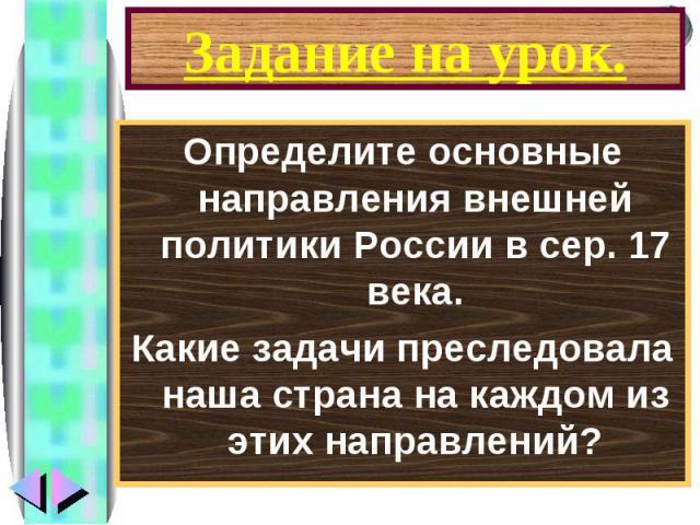 Задание на урок.Определите основные направления внешней политики России в сер. 17 века.Какие задачи преследовала наша страна на каждом из этих направлений?