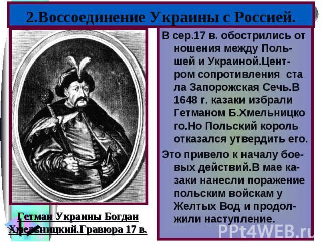2.Воссоединение Украины с Россией.В сер.17 в. обострились от ношения между Поль-шей и Украиной.Цент-ром сопротивления ста ла Запорожская Сечь.В 1648 г. казаки избрали Гетманом Б.Хмельницко го.Но Польский король отказался утвердить его.Это привело к …