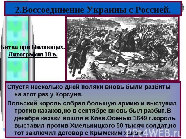 2.Воссоединение Украины с Россией.Битва при Пилявицах.Литография 18 в.Спустя несколько дней поляки вновь были разбиты на этот раз у Корсуня.Польский король собрал большую армию и выступил против казаков,но в сентябре вновь был разбит.В декабре казак…