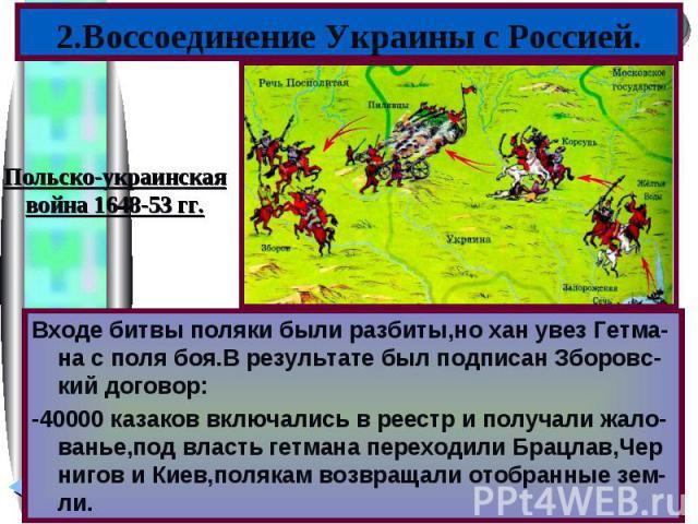 2.Воссоединение Украины с Россией.Польско-украинскаявойна 1648-53 гг.Входе битвы поляки были разбиты,но хан увез Гетма-на с поля боя.В результате был подписан Зборовс-кий договор:-40000 казаков включались в реестр и получали жало-ванье,под власть ге…