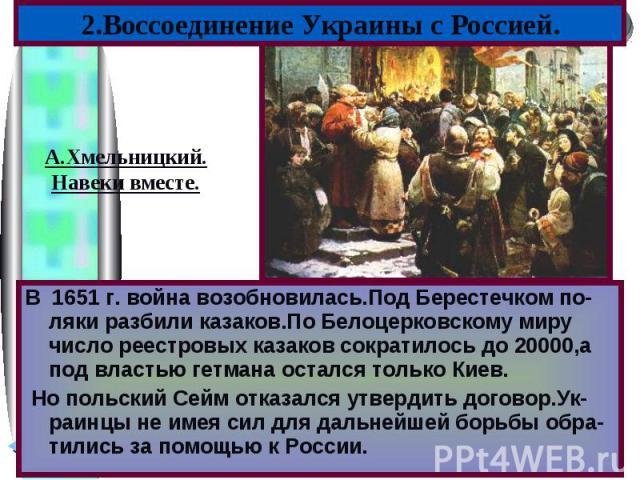 2.Воссоединение Украины с Россией.А.Хмельницкий.Навеки вместе.В 1651 г. война возобновилась.Под Берестечком по-ляки разбили казаков.По Белоцерковскому миру число реестровых казаков сократилось до 20000,а под властью гетмана остался только Киев. Но п…