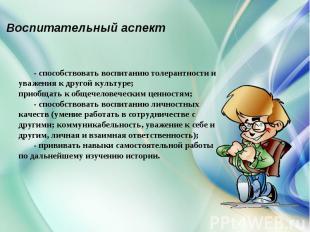 Воспитательный аспект- способствовать воспитанию толерантности и уважения к друг