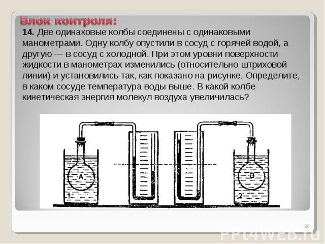 Блок контроля:14. Две одинаковые колбы соединены с одинаковыми манометрами. Одну колбу опустили в сосуд с горячей водой, а другую — в сосуд с холодной. При этом уровни поверхности жидкости в манометрах изменились (относительно штриховой линии) и уст…