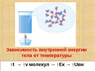 Зависимость внутренней энергии тела от температуры↑t → ↑v молекул → ↑Eк → ↑Uвн